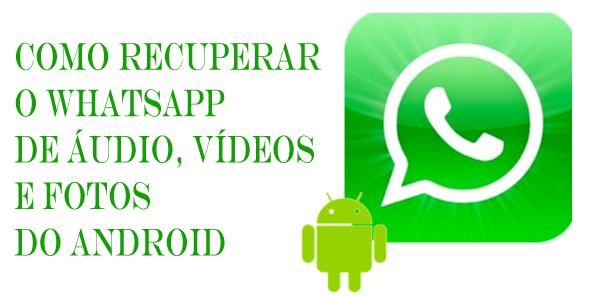 Como Recuperar o WhatsApp de Audio, Vídeos e Fotos do Android