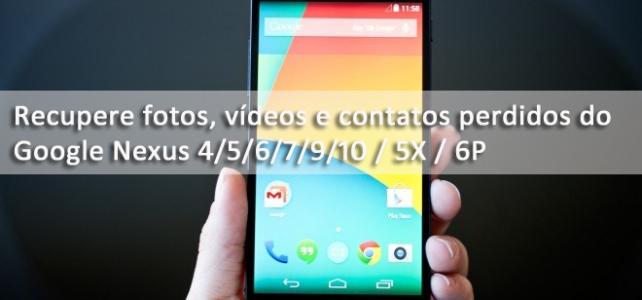 Google Nexus Recuperação de dados – Recupere fotos, vídeos e contatos perdidos do Google Nexus 4/5/6/7/9/10 / 5X / 6P