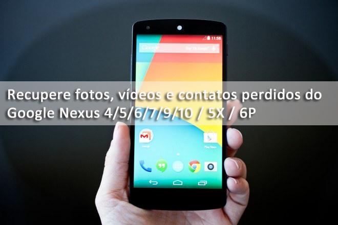 Google Nexus Recuperação de dados - Recupere fotos, vídeos e contatos perdidos do Google Nexus 4/5/6/7/9/10 / 5X / 6P