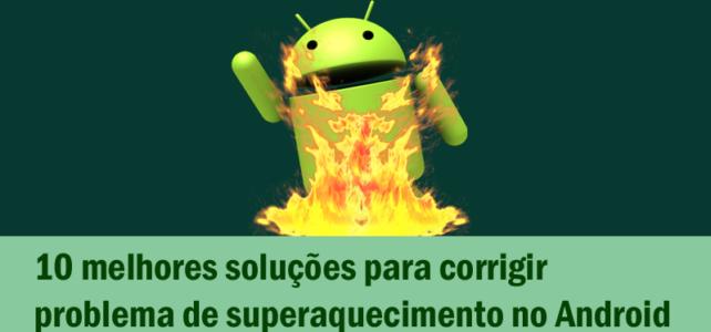 10 melhores soluções para corrigir problema de superaquecimento no Android