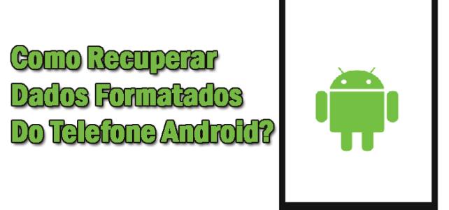 Como Recuperar Dados Formatados Do Telefone Android?