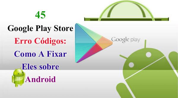 45 Google Play Store Erro Códigos: Como A Fixar Eles sobre Android [Parte I]