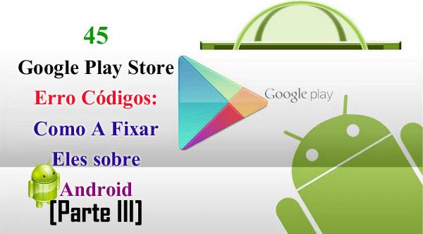 45 Google Play Store Erro Códigos: Como A Fixar Eles sobre Android [Parte III]