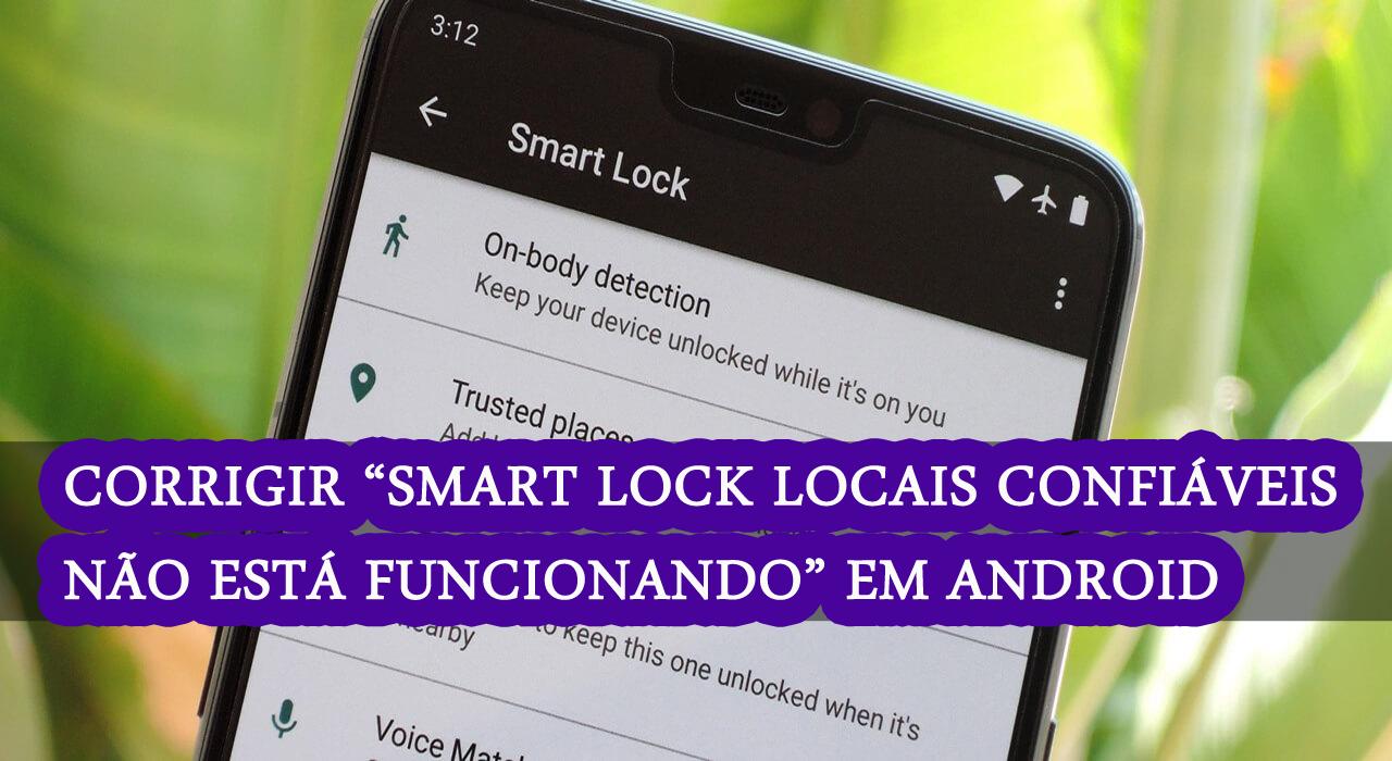 """corrigir """"Smart Lock Locais Confiáveis Não está funcionando"""" em telefones Android"""