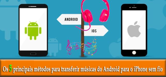 Os 5 principais métodos para transferir músicas do Android para o iPhone sem fio