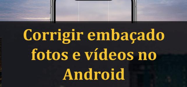 [Resolvido] – Pictures e vídeos embaçados no Android: como corrigir?