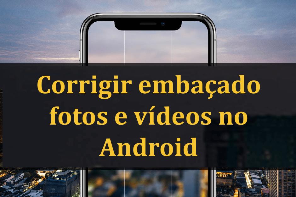 Pictures e vídeos embaçados no Android