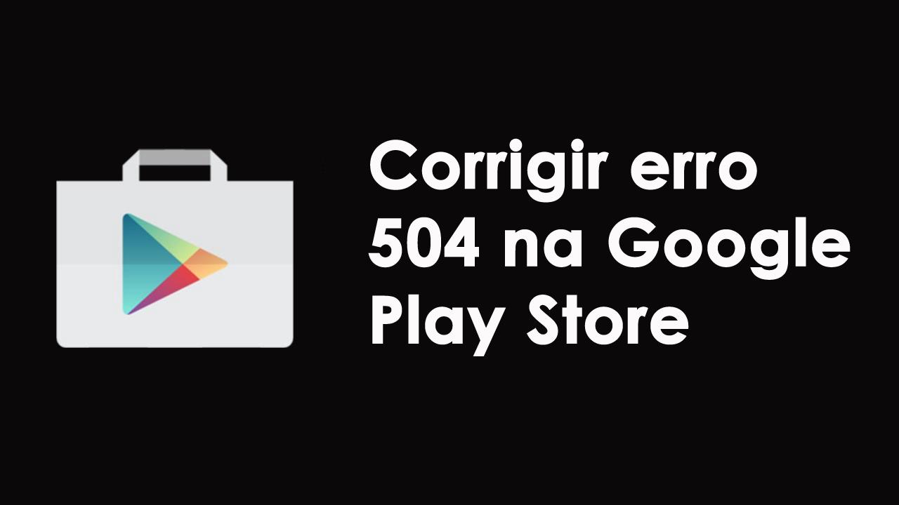 corrigir erro 504 na Google Play Store