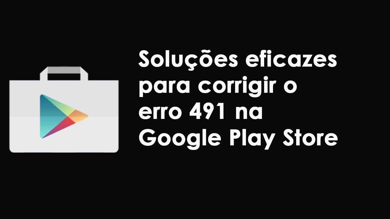 corrigir o erro 491 na Google Play Store