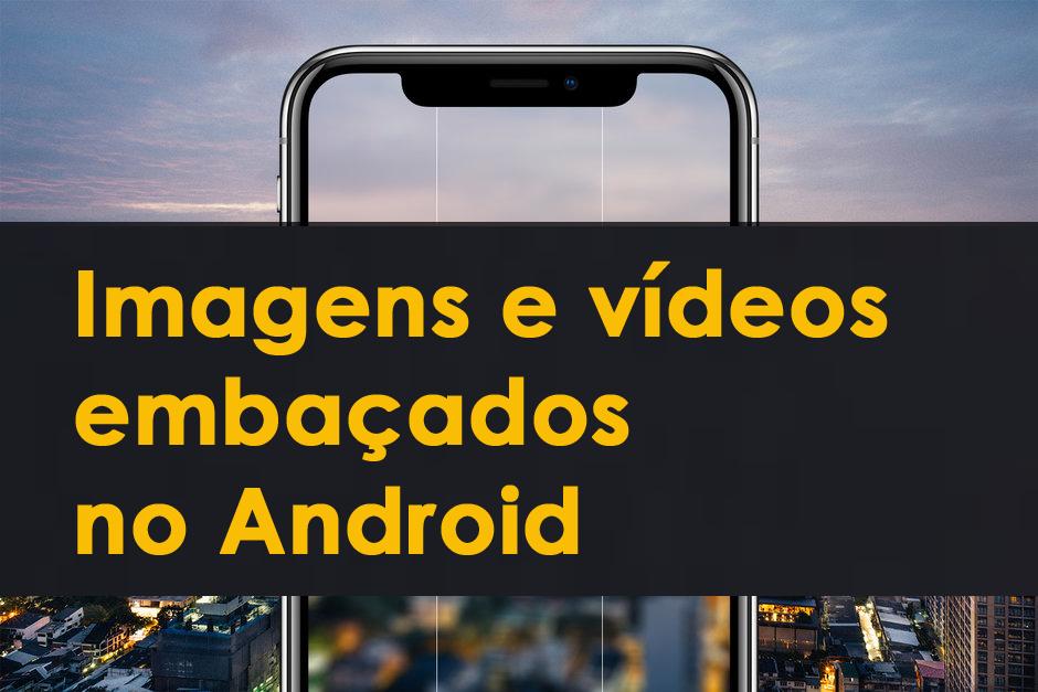 Imagens e vídeos embaçados no Android