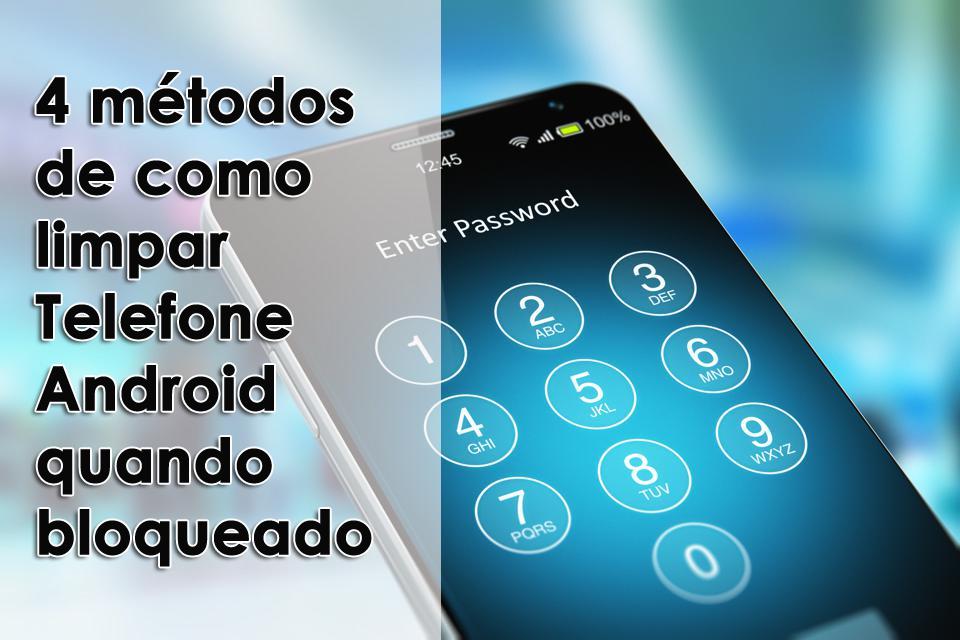 4 métodos de como limpar Telefone Android quando bloqueado