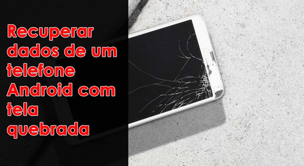 recuperar dados de um telefone Android com tela quebrada