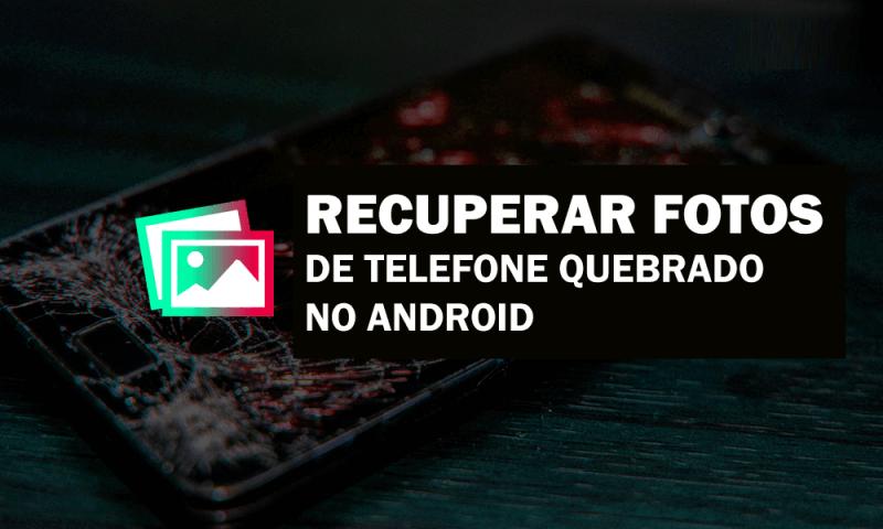 recuperar fotos de um telefone Android quebrado