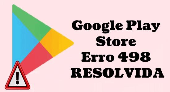 8 métodos para corrigir o erro 498 da Google Play Store
