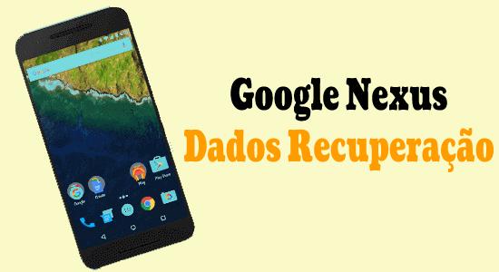 Google Nexus Dados Recuperação - Recupere fotos, vídeos e contatos perdidos de telefones Google Nexus